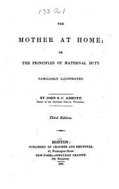 The Mother at Home ; Or, The Principles of Maternal Duty: Familiarly Illustrated