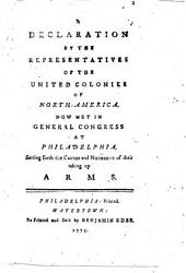 A Declaration by the Representatives of the United Colonies of North-America, Now Met in General Congress at Philadelphia: Setting Forth the Causes and Necessity of Their Taking Up Arms
