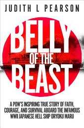 Belly of the Beast: A POW's Inspiring True Story of Faith, Courage, and Survival Aboard the Infamous WWII Japanese Hell Ship Oryoku Maru