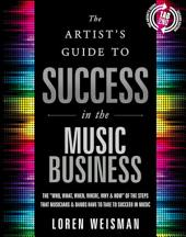 """The The Artist's Guide to Success in the Music Business: The """"Who, What, When, Where, Why & How"""" of the Steps that Musicians & Bands Have to Take to Succeed in Music"""