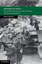 Germans to Poles: Communism, Nationalism and Ethnic Cleansing after the Second World War
