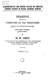 Acquisition by the United States of Private Fishery Rights in Pearl Harbor, Hawaii: Hearings Before the Committee on the Territories, House of Representatives, Sixty-sixth Congress, Second Session, on H.R. 10873, to Provide for the Acquisition by the United States of Private Rights of Fishery in and about Pearl Harbor, Hawaiian Islands. December 5, 1919