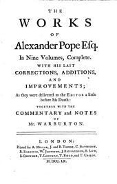 The Works of Alexander Pope, Esq: In Nine Volumes Complete, with His Last Corrections, Additions, and Improvements, as They Were Delivered to the Editor a Little Before His Death, Together with the Commentary and Notes of Mr. Warburton