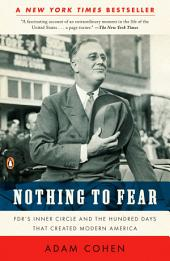 Nothing to Fear: FDR's Inner Circle and the Hundred Days That Created ModernAmerica