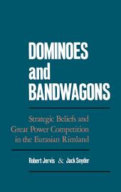 Dominoes and Bandwagons : Strategic Beliefs and Great Power Competition in the Eurasian Rimland: Strategic Beliefs and Great Power Competition in the Eurasian Rimland