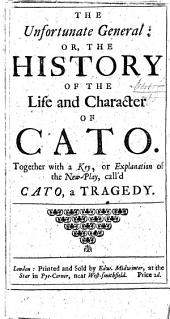 The Unfortunate General, Or, The History of the Life and Character of Cato: Together with a Key, Or Explanation of the New-play, Call'd Cato, a Tragedy