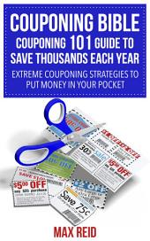 Couponing Bible: Couponing 101 Guide To Save Thousands Each Year: Extreme Couponing Strategies to Put Money in Your Pocket