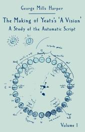 The Making of Yeats's A Vision: A Study of the Automatic Script