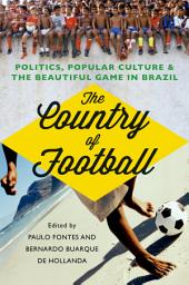 The Country of Football: Politics, Popular Culture, and the Beautiful Game in Brazil