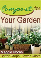 Compost for Your Garden: Better Crops, Lower Costs and Fantastic Results