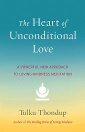 The Heart of Unconditional Love: A Powerful New Approach to Loving-Kindness Meditation