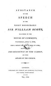 Substance of the Speech of the Right Honourable Sir William Scott, Delivered in the House of Commons, Wednesday, April 7, 1802, Upon a Motion for Leave to Bring in a Bill, Relative to the Non-Residence of the Clergy, and Other Affairs of the Church