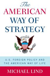 The American Way of Strategy : U.S. Foreign Policy and the American Way of Life: U.S. Foreign Policy and the American Way of Life