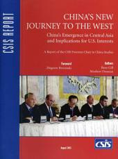 China's New Journey to the West: China's Emergence in Central Asia and Implications for U.S. Interests : a Report of the CSIS Freeman Chair in China Studies