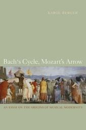 Bach's Cycle, Mozart's Arrow: An Essay on the Origins of Musical Modernity