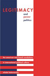 Legitimacy and Power Politics: The American and French Revolutions in International Political Culture: The American and French Revolutions in International Political Culture