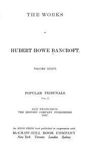 The Works of Hubert Howe Bancroft: Popular tribunals. 1887: Volume 1; Volume 36