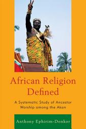 African Religion Defined: A Systematic Study of Ancestor Worship among the Akan
