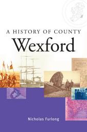 A History of County Wexford: A comprehensive study of Wexford's history, culture and people