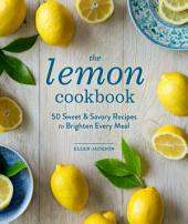The Lemon Cookbook (EBK): 50 Sweet & Savory Recipes to Brighten Every Meal
