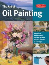 The Art of Oil Painting: Discover all the techniques you need to know to create beautiful oil paintings