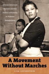Movement Without Marches: African American Women and the Politics of Poverty in Postwar Philadelphia: African American Women and the Politics of Poverty in Postwar Philadelphia