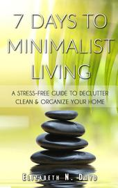7 Days to Minimalist Living: A Stress-Free Guide to Declutter, Clean & Organize Your Home & Your Life