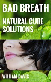 Bad Breath: Bad Breath (Halitosis) Natural Cure Solutions