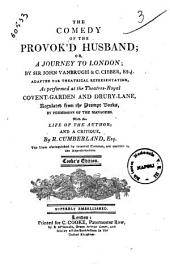 The Comedy of the Provok'd Husband; Or A Journey to London; by Sir John Vanbrugh & C. Cibber, Esq. Adapted for Theatrical Representation, as Performed at the Theatres-royal Covent-Garden and Drury-Lane ... with the Life of the Author; and a Critique, by R. Cumberland, Esq