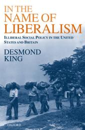 In The Name of Liberalism : Illiberal Social Policy in the United States and Britain: Illiberal Social Policy in the United States and Britain