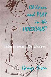 Children and Play in the Holocaust: Games Among the Shadows