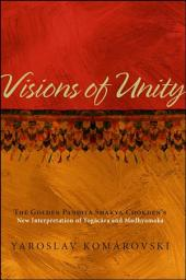 Visions of Unity: The Golden Pandita Shakya Chokden's New Interpretation of Yogacara and Madhyamaka