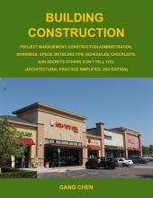 Building Construction: Project Management, Construction Administration, Drawings, Specs, Detailing Tips, Schedules, Checklists and Secrets Others Donʹt Tell You ; (architectural Practice Simplified)