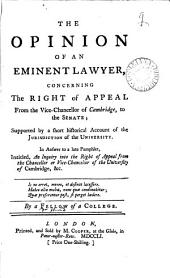 The Opinion of an Eminent Lawyer, Concerning the Right of Appeal from the Vice-Chancellor of Cambridge, to the Senate: ... By a Fellow of a College