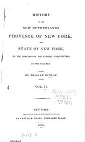 History of the New Netherlands, Province of New York, and State of New York, to the Adoption of the Federal Constitution: By William Dunlap, Volume 2