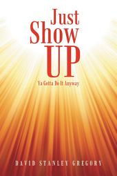 Just Show Up: Ya Gotta Do It Anyway
