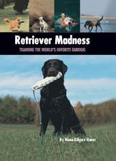 Retriever Madness: Training the World's Favorite Gundog