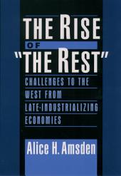 """The Rise of """"The Rest"""" : Challenges to the West from Late-Industrializing Economies: Challenges to the West from Late-Industrializing Economies"""