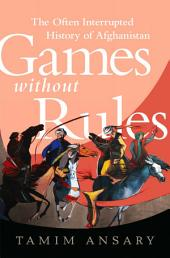 Games Without Rules: The Often Interrupted History of Afghanistan