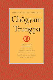 The Collected Works of Chogyam Trungpa: Volume Three: <i>Cutting Through Spiritual Materialism</i>; <i>The Myth of Freedom</i>; <i>The Heart of the Buddha</i>; Selected Writings