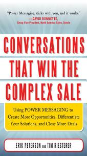 Conversations That Win the Complex Sale: Using Power Messaging to Create More Opportunities, Differentiate your Solutions, and Close More Deals: Using Power Messaging to Create More Opportunities, Differentiate your Solutions, and Close More Deals