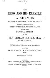 The Hero, and His Example: a Sermon Preached ... November 18th, 1852, Together with a National Anthem ... on the Occasion of the Public Funeral of Th Late Arthur Duke of Wellington