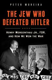 The Jew Who Defeated Hitler: Henry Morgenthau Jr., FDR, and How We Won The War