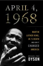April 4 1968: Martin Luther King, Jr.'s Death and How it Changed America