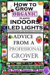 How To Grow Organic Plants Indoors With LED Lights - For Beginners And Advanced Gardeners- Advice From a Professional Grower