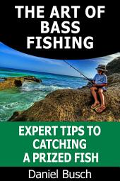 The Art of Bass Fishing: Expert Tips to Catching a Prized Fish