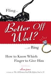 Better Off Wed?: Fling to Ring--how to Know Which Finger to Give Him