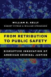 From Retribution to Public Safety: Disruptive Innovation of American Criminal Justice