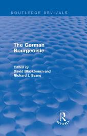 The German Bourgeoisie (Routledge Revivals): Essays on the Social History of the German Middle Class from the Late Eighteenth to the Early Twentieth Century