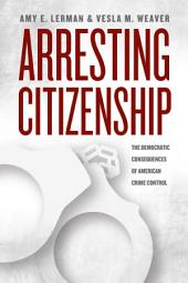 Arresting Citizenship: The Democratic Consequences of American Crime Control